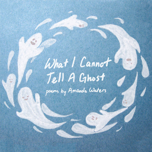What I Cannot Tell A Ghost - Amanda Waters